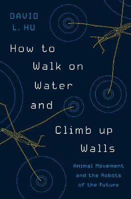 How to Walk on Water and Climb up Walls: Animal Movement and the Robots of the Future by David Hu