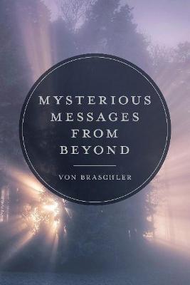 Mysterious Messages from Beyond by Von Braschler