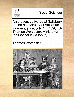 An Oration, Delivered at Salisbury, on the Anniversary of American Independence, July 4th, 1798. by Thomas Worcester, Minister of the Gospel in Salisbury. by Thomas Worcester
