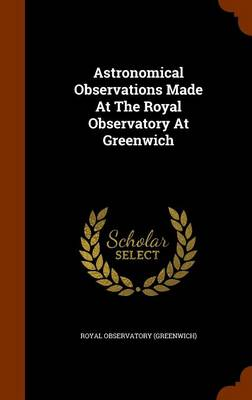 Astronomical Observations Made at the Royal Observatory at Greenwich by Royal Observatory (Greenwich)
