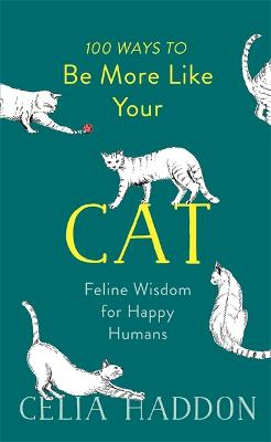 100 Ways to Be More Like Your Cat: Feline Wisdom for Happy Humans by Celia Haddon