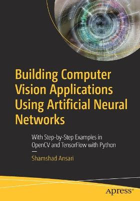 Building Computer Vision Applications Using Artificial Neural Networks: With Step-by-Step Examples in OpenCV and TensorFlow with Python by Shamshad Ansari