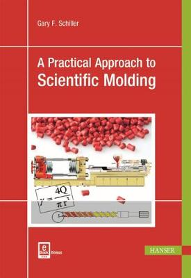 A Practical Approach to Scientific Molding by Gary F. Schiller