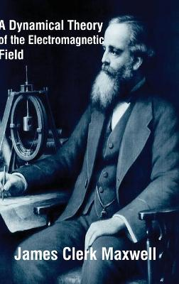A Dynamical Theory of the Electromagnetic Field by James Clerk Maxwell