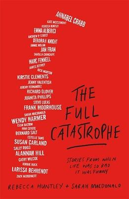 The Full Catastrophe: Stories From When Life Was So Bad It Was Funny by Rebecca Huntley