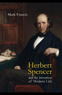 Herbert Spencer and the Invention of Modern Life by Mark Francis