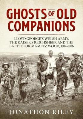 Ghosts of Old Companions: Lloyd George's Welsh Army, the Kaiser's Reichsheer and the Battle for Mametz Wood, 1914-1916 by Jonathon Riley