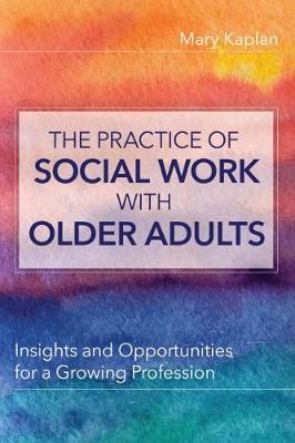 The Practice of Social Work with Older Adults: Insights and Opportunities for a Growing Profession by Mary Kaplan
