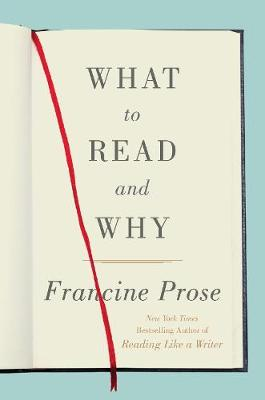 What to Read and Why by Francine Prose