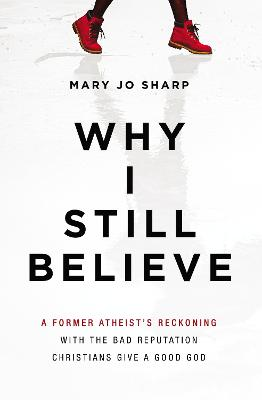 Why I Still Believe: A Former Atheist's Reckoning with the Bad Reputation Christians Give a Good God book