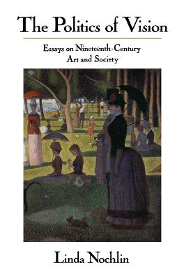 The The Politics Of Vision: Essays On Nineteenth-century Art And Society by Linda Nochlin