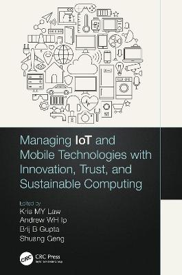 Managing IoT and Mobile Technologies with Innovation, Trust, and Sustainable Computing by Kris M. Y. Law