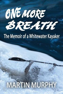 One More Breath: The Memoir of a Whitewater Kayaker by Martin Murphy