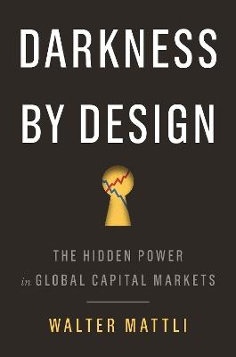 Darkness by Design: The Hidden Power in Global Capital Markets by Walter Mattli