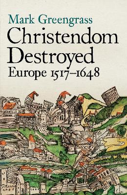 Christendom Destroyed: Europe 1517-1648 by Mark Greengrass