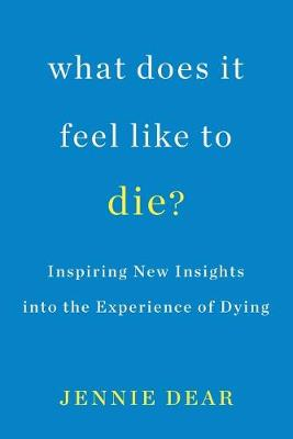 What Does It Feel Like To Die?: Inspiring New Insights into the Experience of Dying by Jennie Dear