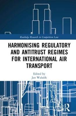 Harmonising Regulatory and Antitrust Regimes for International Air Transport by Jan Walulik