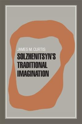 Solzhenitsyn's Traditional Imagination by James M. Curtis