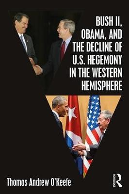 Bush II, Obama, and the Decline of U.S. Hegemony in the Western Hemisphere by Thomas Andrew O'Keefe
