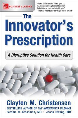The Innovator's Prescription: A Disruptive Solution for Health Care by Clayton Christensen