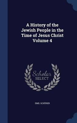 A History of the Jewish People in the Time of Jesus Christ Volume 4 by Emil Schurer