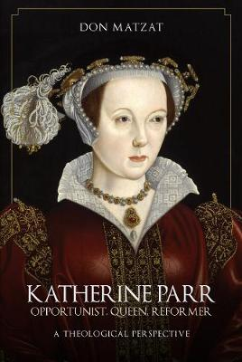 Katherine Parr: Opportunist, Queen, Reformer: A Theological Perspective by Don Matzat
