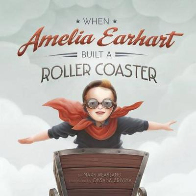 When Amelia Earhart Built a Roller Coaster by Mark Weakland