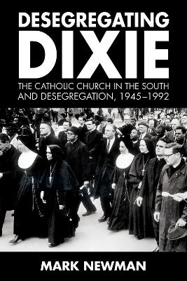 Desegregating Dixie: The Catholic Church in the South and Desegregation, 1945-1992 by Mark Newman