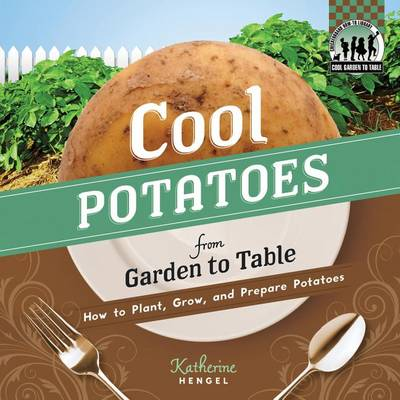 Cool Potatoes from Garden to Table: How to Plant, Grow, and Prepare Potatoes by Katherine Hengel