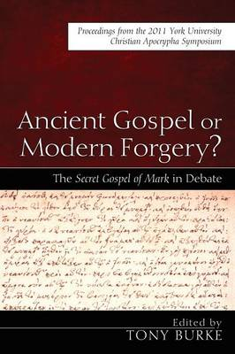 Ancient Gospel or Modern Forgery?: The Secret Gospel of Mark in Debate: Proceedings from the 2011 York University Christian Apocrypha Symposium by Tony Burke