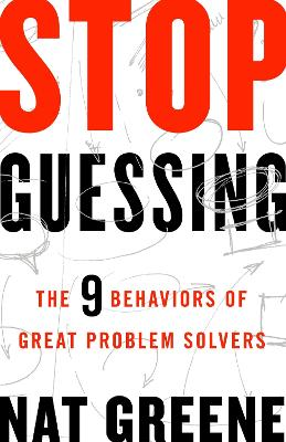 Stop Guessing: The 9 Behaviors of Great Problem Solvers by Greene