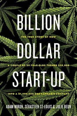 Billion Dollar Start-up: The True Story of How a Couple of 29-Year-Olds Turned $35,000 into a $1,000,000,000 Cannabis Company by Adam Miron