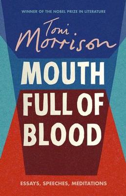A Mouth Full of Blood: Essays, Speeches and Meditations by Toni Morrison