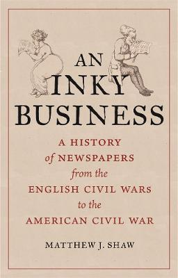 An Inky Business: A History of Newspapers from the English Civil Wars to the American Civil War by Matthew J. Shaw