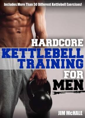 Hardcore Kettlebell Training For Men by James P. McHale