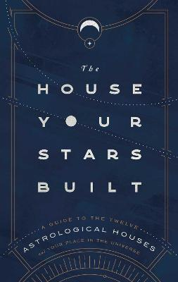 The House Your Stars Built: A Guide to the Twelve Astrological Houses and Your Place in the Universe by Rachel Stuart-Haas