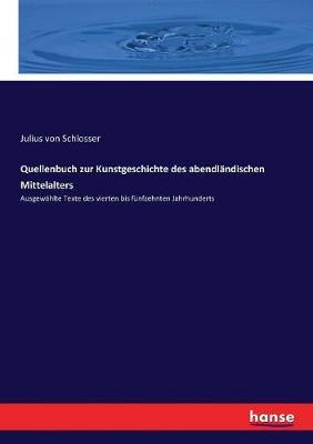 Quellenbuch zur Kunstgeschichte des abendlandischen Mittelalters: Ausgewahlte Texte des vierten bis funfzehnten Jahrhunderts by Julius Von Schlosser