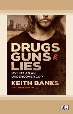 Drugs, Guns & Lies: My life as an undercover cop by Keith Banks
