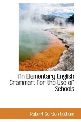 An Elementary English Grammar: For the Use of Schools by Robert Gordon Latham