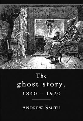 The Ghost Story 1840 -1920 by Andrew W. M. Smith