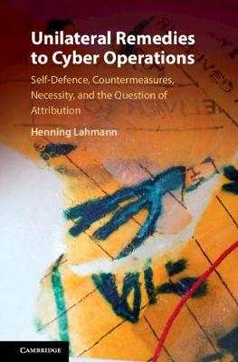 Unilateral Remedies to Cyber Operations: Self-Defence, Countermeasures, Necessity, and the Question of Attribution book