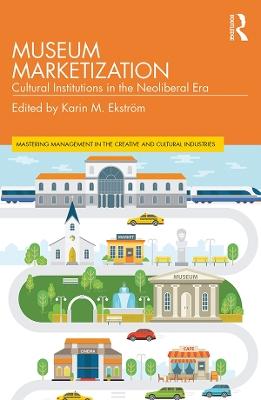 Museum Marketization: Cultural Institutions in the Neoliberal Era by Karin M. Ekstroem