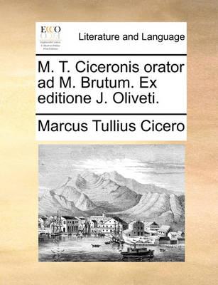 M. T. Ciceronis Orator Ad M. Brutum. Ex Editione J. Oliveti. by Marcus Tullius Cicero