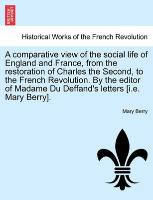 A Comparative View of the Social Life of England and France, from the Restoration of Charles the Second, to the French Revolution. by the Editor of Madame Du Deffand's Letters [I.E. Mary Berry]. by Mary Berry