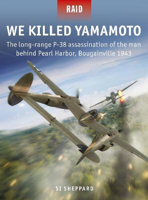 We Killed Yamamoto: The long-range P-38 assassination of the man behind Pearl Harbor, Bougainville 1943 by Si Sheppard