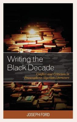Writing the Black Decade: Conflict and Criticism in Francophone Algerian Literature book