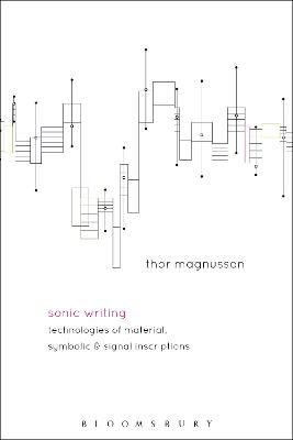 Sonic Writing: Technologies of Material, Symbolic, and Signal Inscriptions by Professor Thor Magnusson