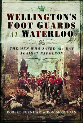 Wellington's Foot Guards at Waterloo: The Men Who Saved The Day Against Napoleon by Robert Burnham