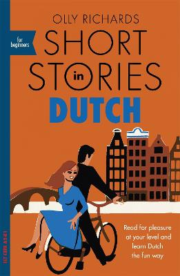 Short Stories in Dutch for Beginners: Read for pleasure at your level, expand your vocabulary and learn Dutch the fun way! by Olly Richards