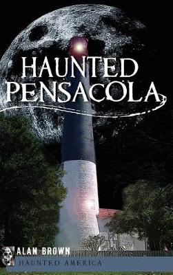 Haunted Pensacola by Alan Brown
